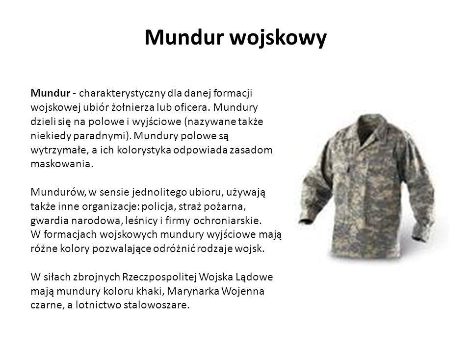 Mundur - charakterystyczny dla danej formacji wojskowej ubiór żołnierza lub oficera. Mundury dzieli się na polowe i wyjściowe (nazywane także niekiedy