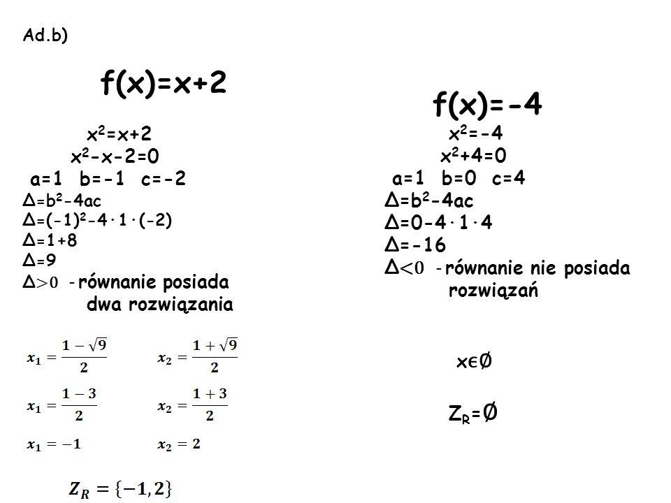 Ad.b) f(x)=x+2 x 2 =x+2 x 2 -x-2=0 a=1 b=-1 c=-2 Δ=b 2 -4ac Δ=(-1) 2 -4·1·(-2) Δ=1+8 Δ=9 Δ >0 - równanie posiada dwa rozwiązania f(x)=-4 x 2 =-4 x 2 +
