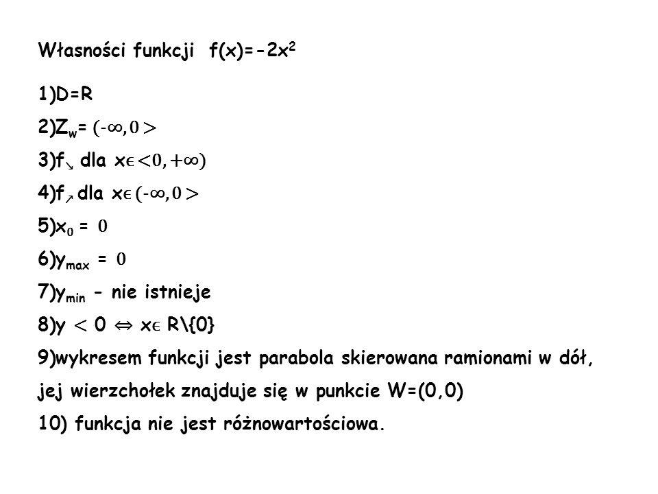 Własności funkcji f(x)=-2x 2 1)D=R 2)Z w = (-, 0 > 3)f dla x ϵ <0, +) 4)f dla x ϵ (-, 0 > 5)x 0 = 0 6)y max = 0 7)y min - nie istnieje 8)y < 0 x ϵ R\{