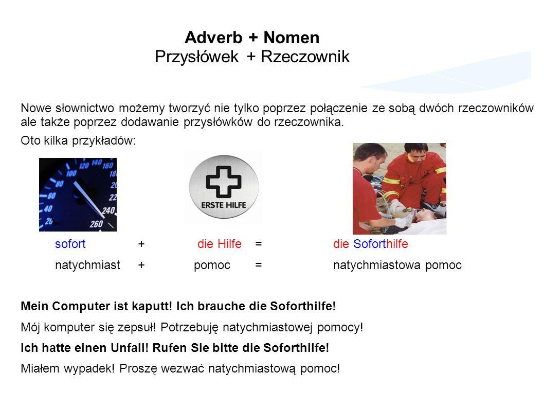 Adverb + Nomen Przysłówek + Rzeczownik Nowe słownictwo możemy tworzyć nie tylko poprzez połączenie ze sobą dwóch rzeczowników ale także poprzez dodawanie przysłówków do rzeczownika.