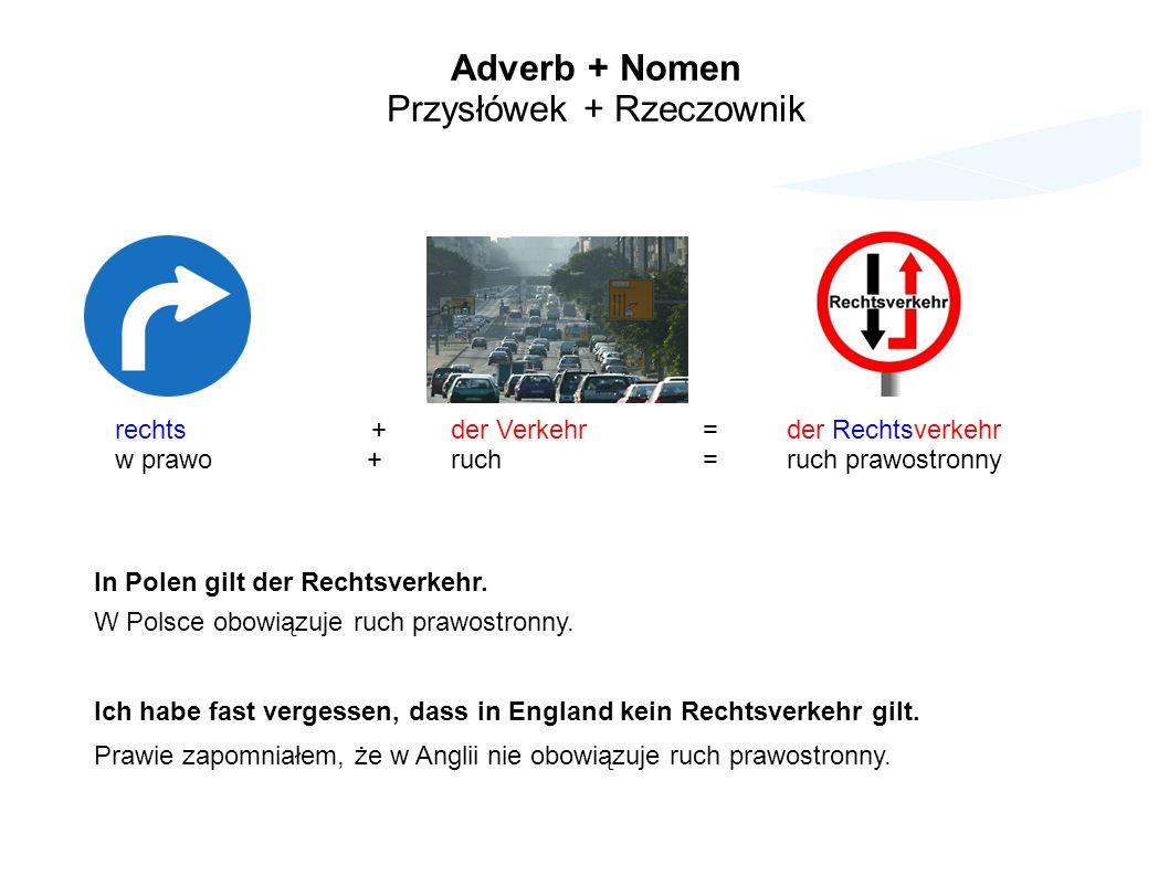 Adverb + Nomen Przysłówek + Rzeczownik rechts +der Verkehr=der Rechtsverkehr w prawo+ruch=ruch prawostronny In Polen gilt der Rechtsverkehr.