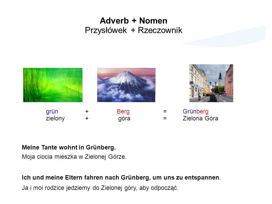 Adverb + Nomen Przysłówek + Rzeczownik grün+ Berg=Grünberg zielony+ góra=Zielona Góra Meine Tante wohnt in Grünberg.