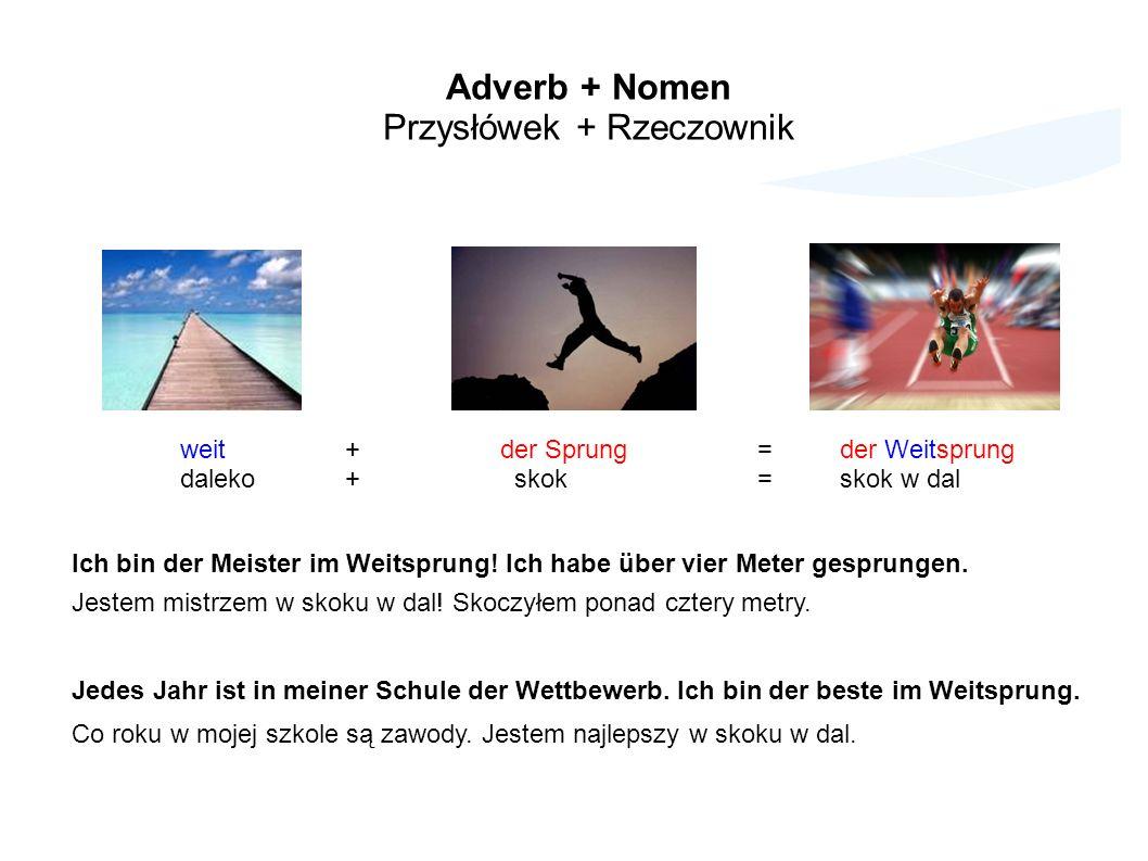 Adverb + Nomen Przysłówek + Rzeczownik weit+ der Sprung=der Weitsprung daleko+ skok=skok w dal Ich bin der Meister im Weitsprung.