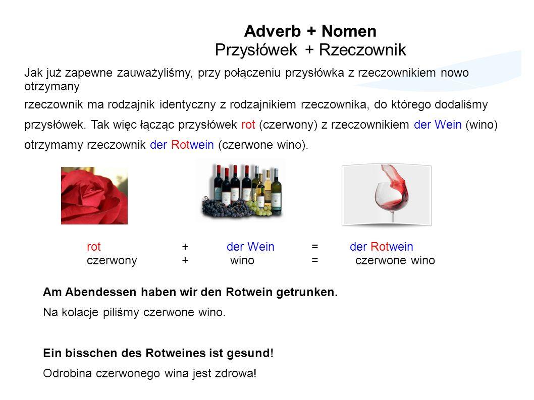 Adverb + Nomen Przysłówek + Rzeczownik Jak już zapewne zauważyliśmy, przy połączeniu przysłówka z rzeczownikiem nowo otrzymany rzeczownik ma rodzajnik identyczny z rodzajnikiem rzeczownika, do którego dodaliśmy przysłówek.