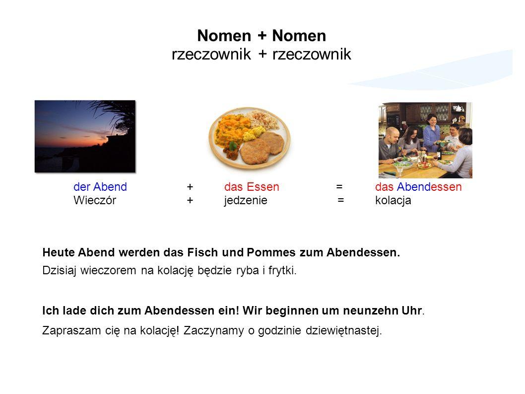 Nomen + Nomen rzeczownik + rzeczownik der Abend+ das Essen =das Abendessen Wieczór+jedzenie=kolacja Heute Abend werden das Fisch und Pommes zum Abendessen.