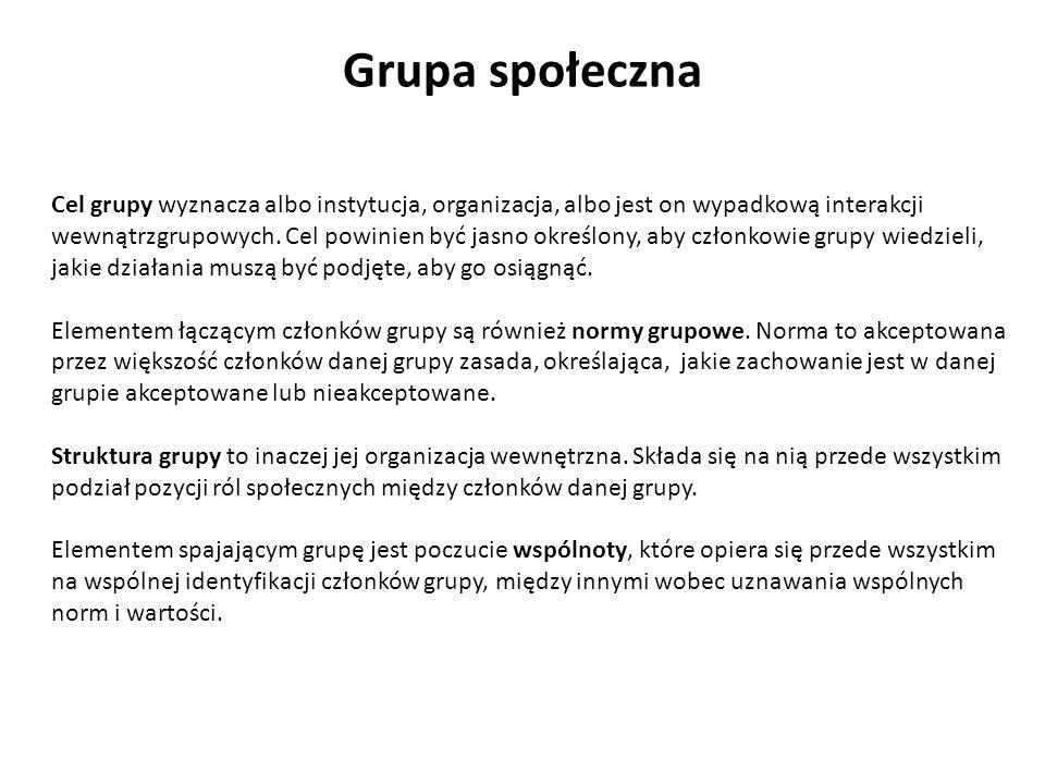 Grupa społeczna Cel grupy wyznacza albo instytucja, organizacja, albo jest on wypadkową interakcji wewnątrzgrupowych. Cel powinien być jasno określony