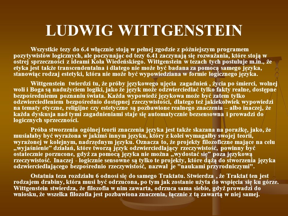 LUDWIG WITTGENSTEIN Wszystkie tezy do 6.4 włącznie stoją w pełnej zgodzie z późniejszym programem pozytywistów logicznych, ale poczynając od tezy 6.41