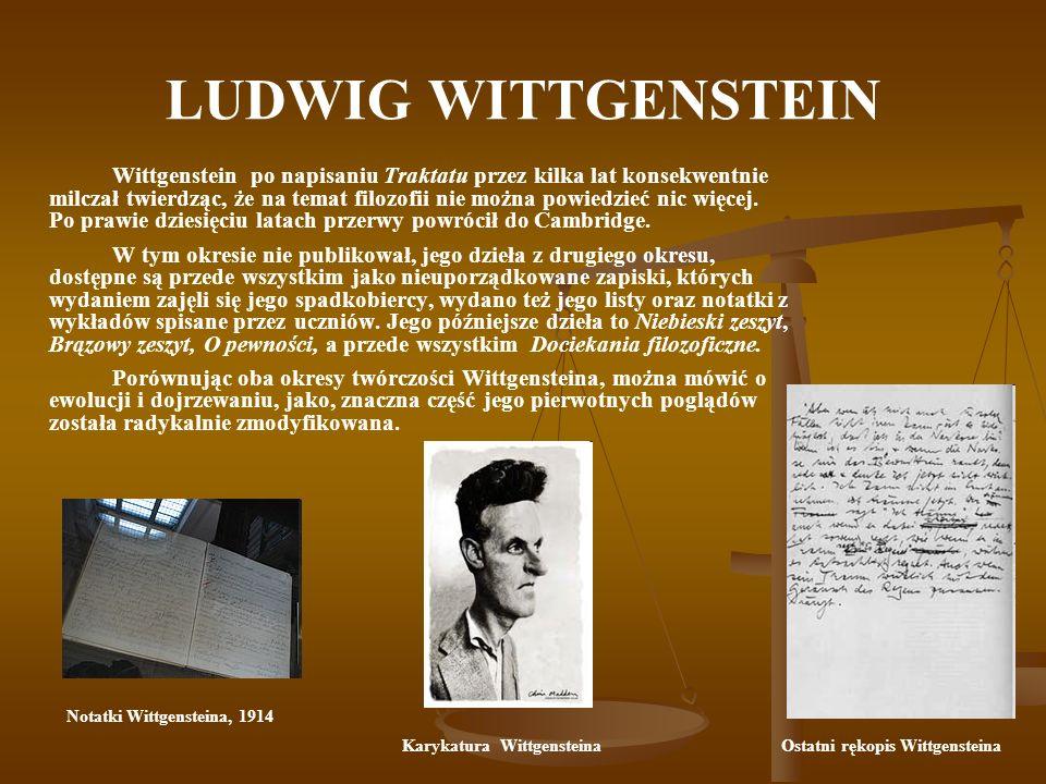 LUDWIG WITTGENSTEIN Wittgenstein po napisaniu Traktatu przez kilka lat konsekwentnie milczał twierdząc, że na temat filozofii nie można powiedzieć nic