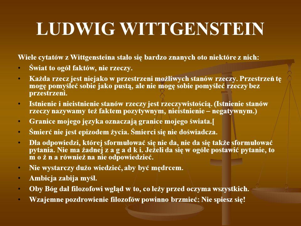 LUDWIG WITTGENSTEIN Wiele cytatów z Wittgensteina stało się bardzo znanych oto niektóre z nich: Świat to ogół faktów, nie rzeczy. Każda rzecz jest nie