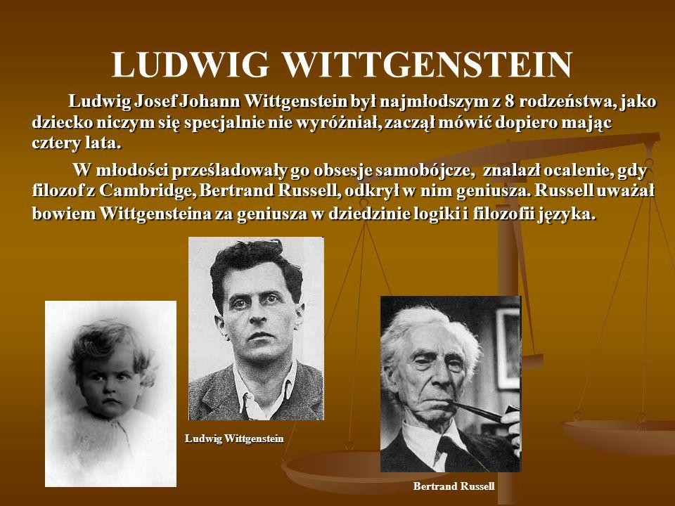 LUDWIG WITTGENSTEIN Ludwig Josef Johann Wittgenstein był najmłodszym z 8 rodzeństwa, jako dziecko niczym się specjalnie nie wyróżniał, zaczął mówić do