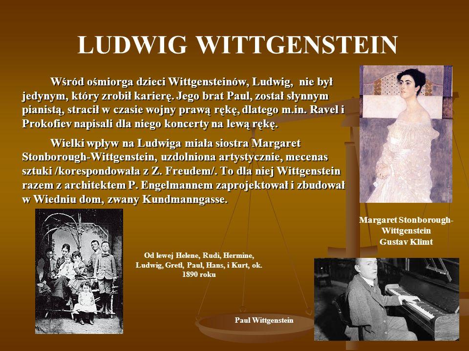 LUDWIG WITTGENSTEIN Wśród ośmiorga dzieci Wittgensteinów, Ludwig, nie był jedynym, który zrobił karierę. Jego brat Paul, został słynnym pianistą, stra
