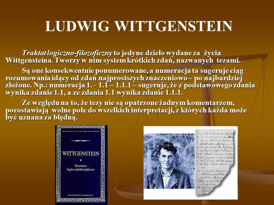 LUDWIG WITTGENSTEIN Traktat logiczno-filozoficzny to jedyne dzieło wydane za życia Wittgensteina. Tworzy w nim system krótkich zdań, nazwanych tezami.