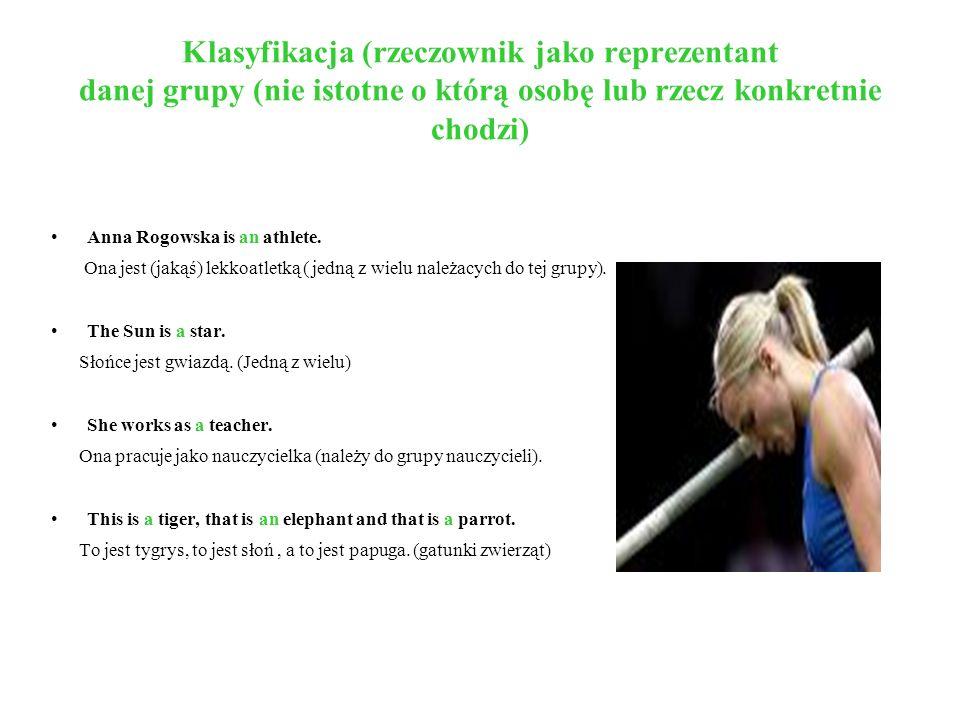 Klasyfikacja (rzeczownik jako reprezentant danej grupy (nie istotne o którą osobę lub rzecz konkretnie chodzi) Anna Rogowska is an athlete. Ona jest (