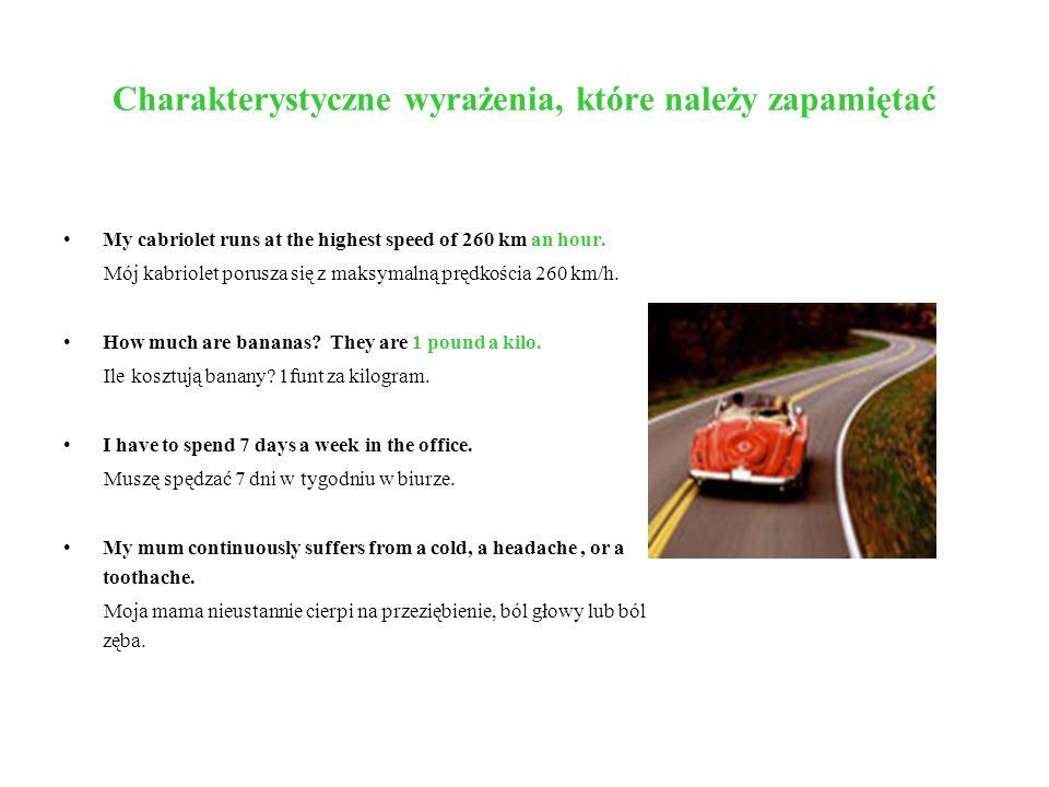 Charakterystyczne wyrażenia, które należy zapamiętać My cabriolet runs at the highest speed of 260 km an hour. Mój kabriolet porusza się z maksymalną