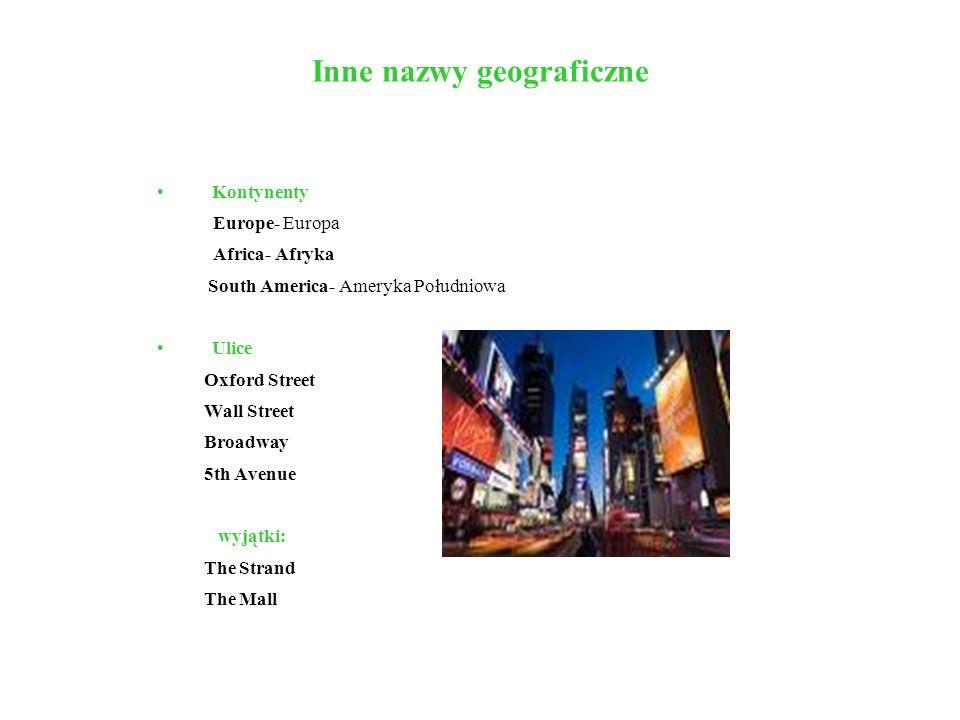 Inne nazwy geograficzne Kontynenty Europe- Europa Africa- Afryka South America- Ameryka Południowa Ulice Oxford Street Wall Street Broadway 5th Avenue