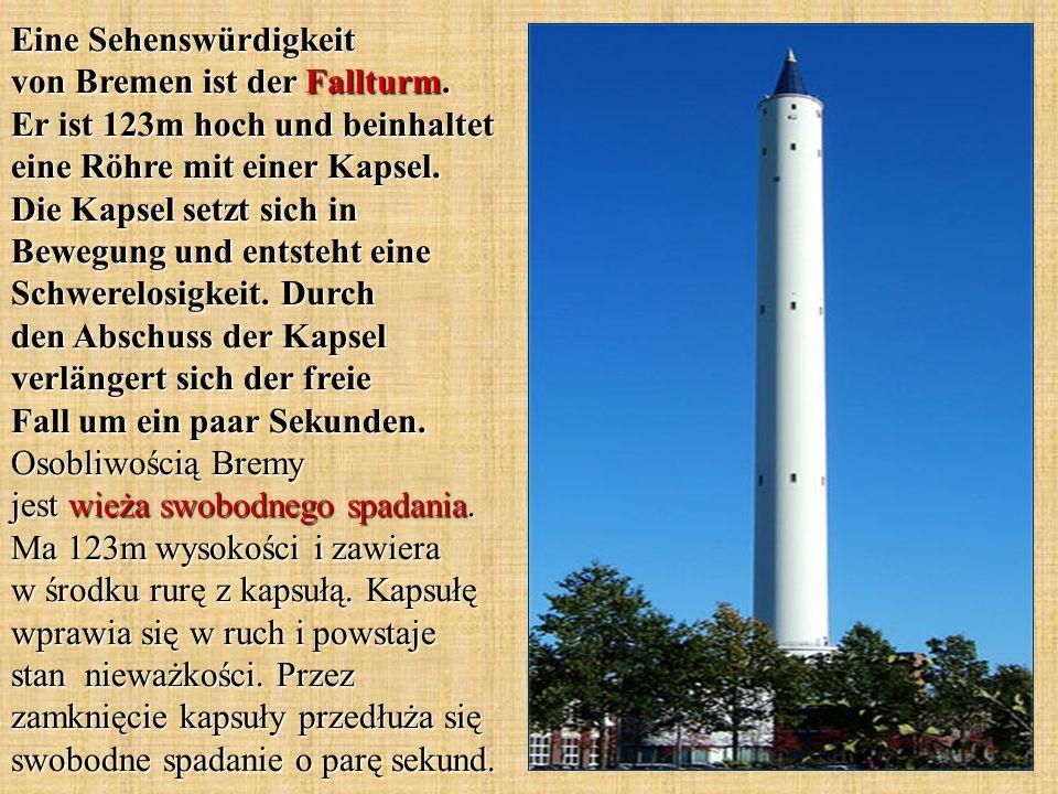 Eine Sehenswürdigkeit von Bremen ist der Fallturm. Er ist 123m hoch und beinhaltet eine Röhre mit einer Kapsel. Die Kapsel setzt sich in Bewegung und