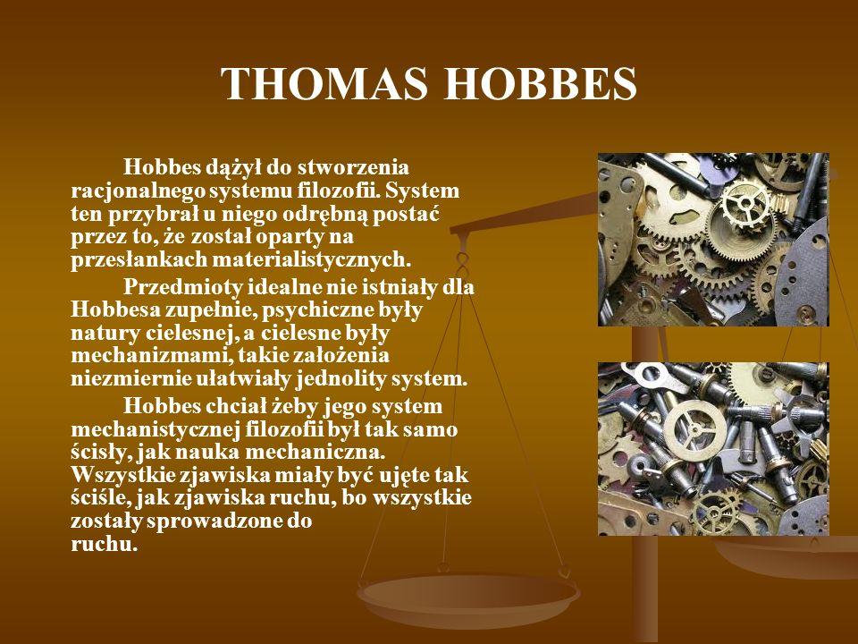 THOMAS HOBBES Hobbes dążył do stworzenia racjonalnego systemu filozofii. System ten przybrał u niego odrębną postać przez to, że został oparty na prze