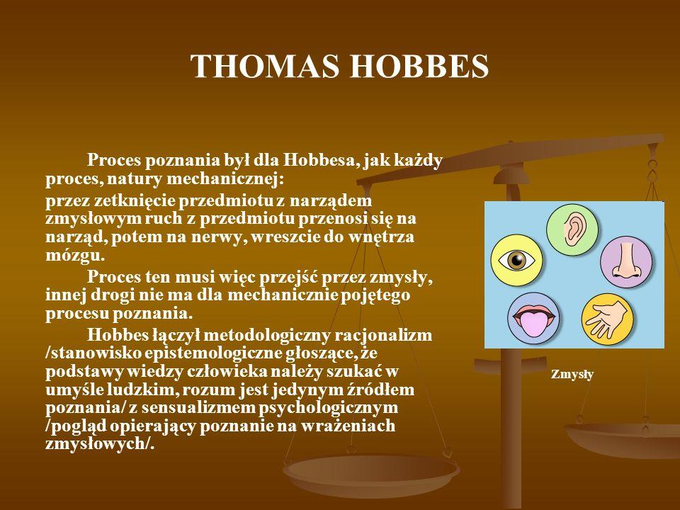 THOMAS HOBBES Proces poznania był dla Hobbesa, jak każdy proces, natury mechanicznej: przez zetknięcie przedmiotu z narządem zmysłowym ruch z przedmio