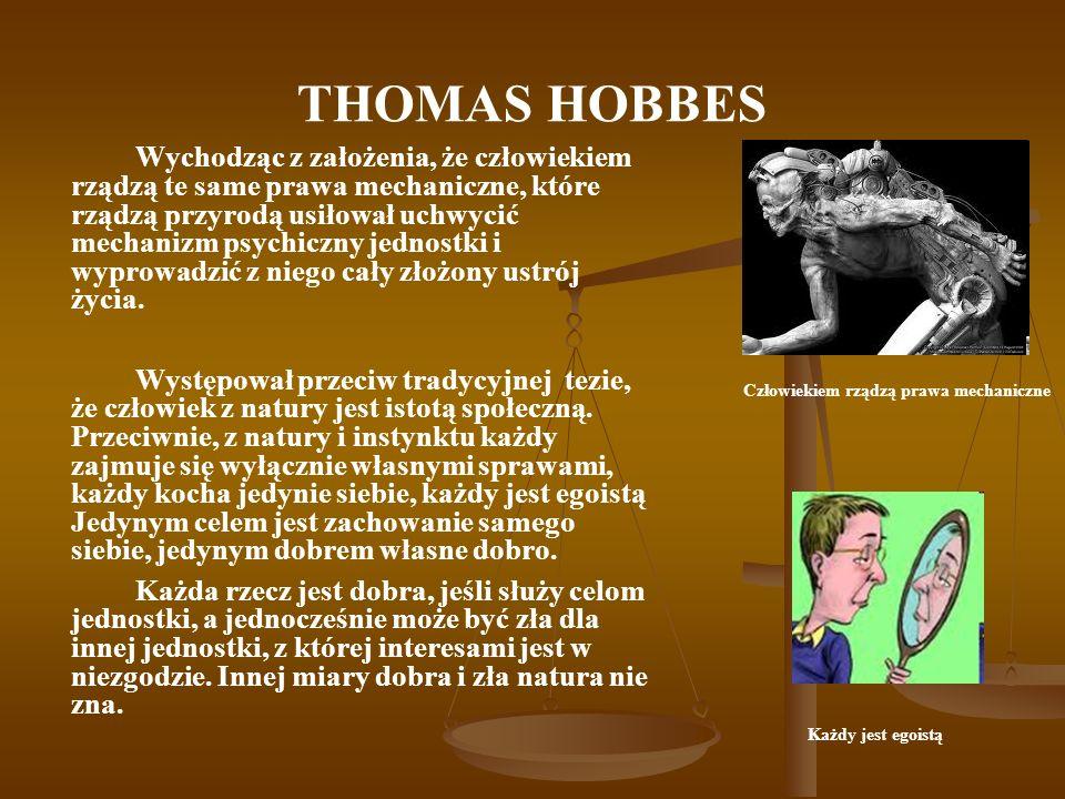 THOMAS HOBBES Wychodząc z założenia, że człowiekiem rządzą te same prawa mechaniczne, które rządzą przyrodą usiłował uchwycić mechanizm psychiczny jed