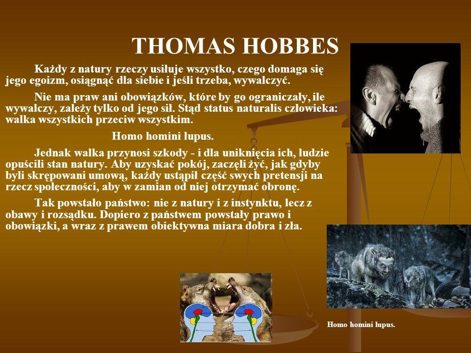 THOMAS HOBBES Każdy z natury rzeczy usiłuje wszystko, czego domaga się jego egoizm, osiągnąć dla siebie i jeśli trzeba, wywalczyć. Nie ma praw ani obo