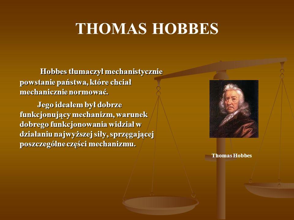 THOMAS HOBBES Hobbes tłumaczył mechanistycznie powstanie państwa, które chciał mechanicznie normować. Hobbes tłumaczył mechanistycznie powstanie państ