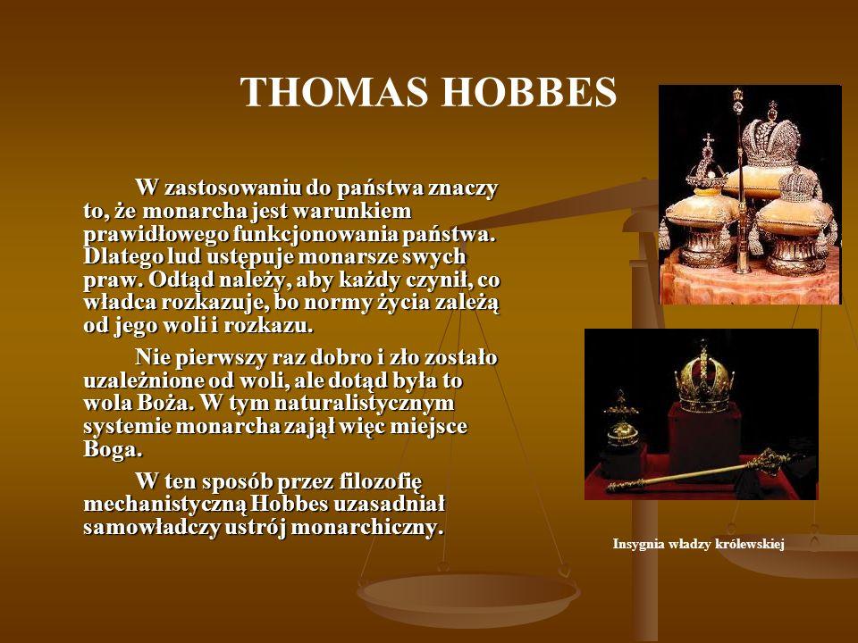 THOMAS HOBBES W zastosowaniu do państwa znaczy to, że monarcha jest warunkiem prawidłowego funkcjonowania państwa. Dlatego lud ustępuje monarsze swych