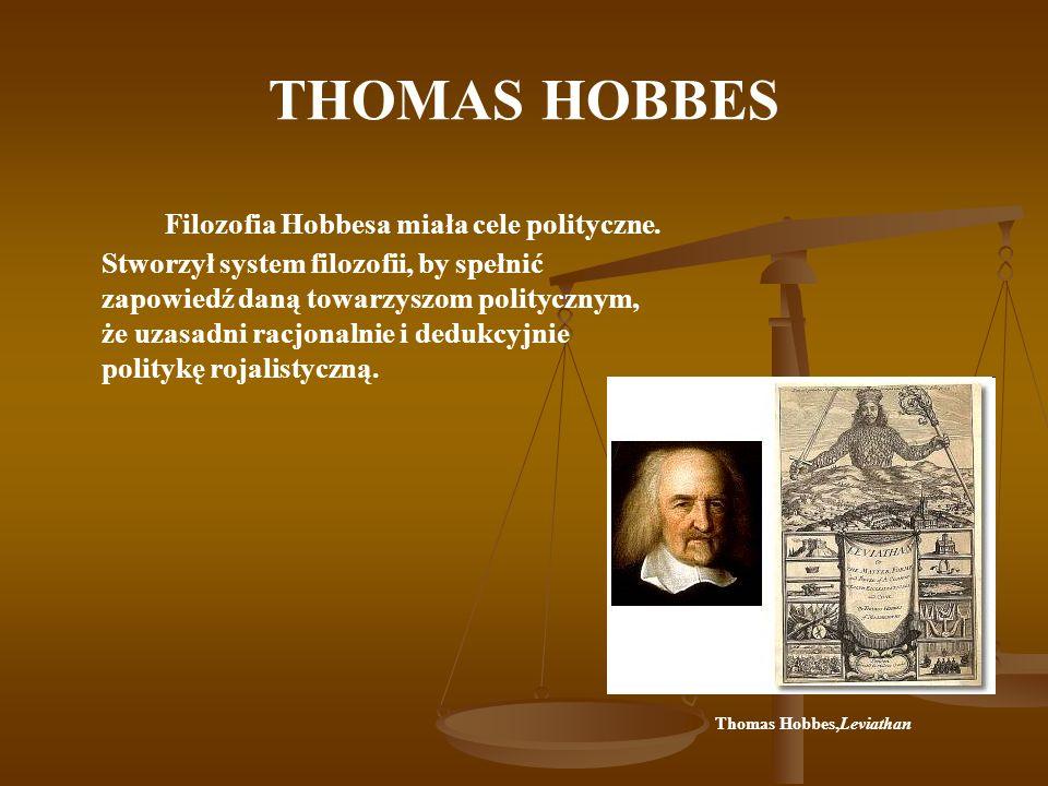 THOMAS HOBBES Filozofia Hobbesa miała cele polityczne. Stworzył system filozofii, by spełnić zapowiedź daną towarzyszom politycznym, że uzasadni racjo