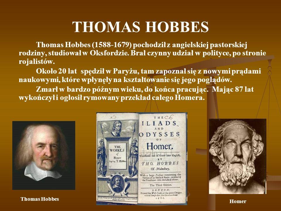 THOMAS HOBBES Thomas Hobbes (1588-1679) pochodził z angielskiej pastorskiej rodziny, studiował w Oksfordzie. Brał czynny udział w polityce, po stronie