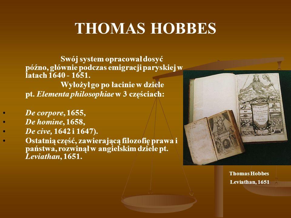 THOMAS HOBBES Miał mało związków z filozoficznymi prądami Anglii, jako że znaczną część życia spędził we Francji i we Włoszech, tam poszedł za dwoma prądami umysłowymi: racjonalistycznym /racjonalizm z łacińskiego ratio - rozum, termin filozoficzny przypisujący zasadniczą rolę w poznaniu rozumowi/ i naturalistycznym /naturalizm– pogląd ontologiczny w filozofii, według którego istnieje wyłącznie rzeczywistości materialna (natura), czasoprzestrzenna, bez zewnętrznej racji istnienia.