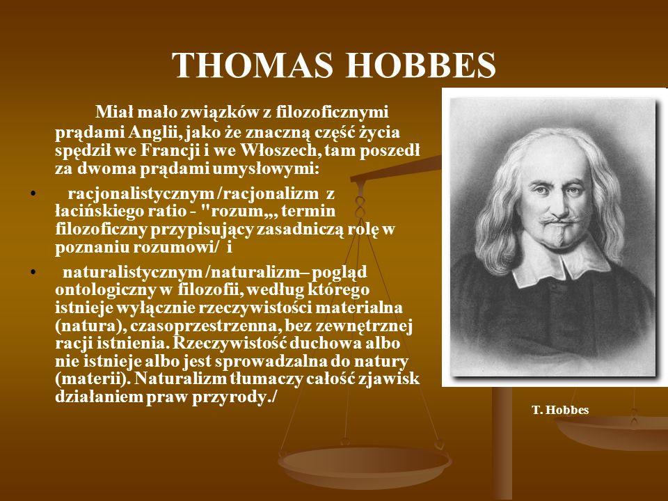 THOMAS HOBBES Miał mało związków z filozoficznymi prądami Anglii, jako że znaczną część życia spędził we Francji i we Włoszech, tam poszedł za dwoma p