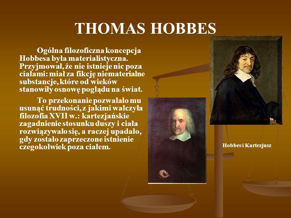 THOMAS HOBBES Ogólna filozoficzna koncepcja Hobbesa była materialistyczna. Przyjmował, że nie istnieje nic poza ciałami: miał za fikcję niematerialne