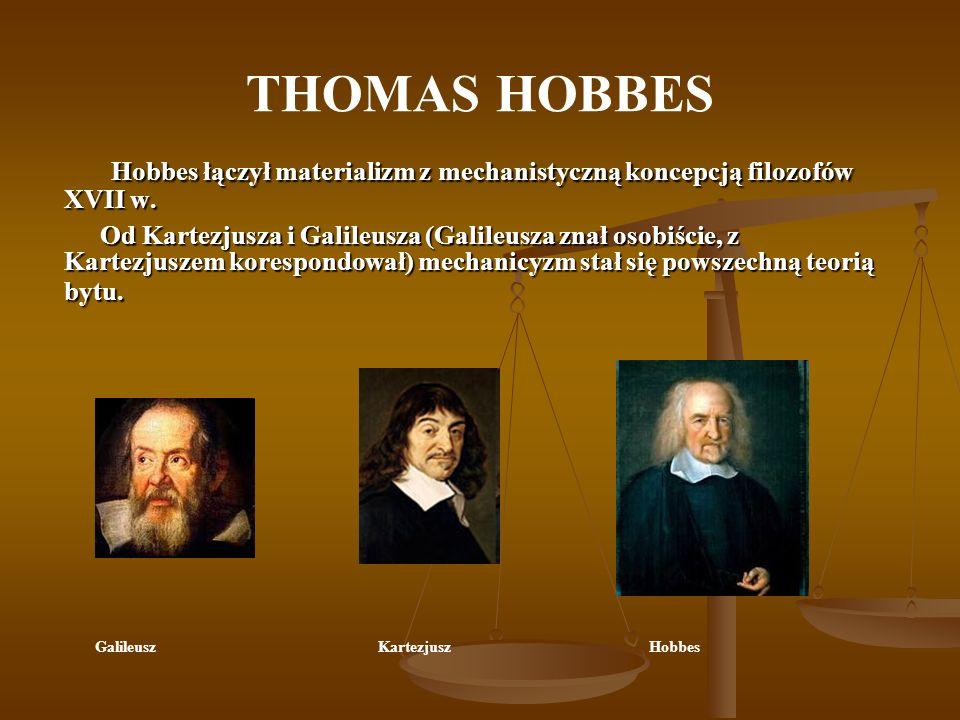 THOMAS HOBBES Hobbes łączył materializm z mechanistyczną koncepcją filozofów XVII w. Od Kartezjusza i Galileusza (Galileusza znał osobiście, z Kartezj