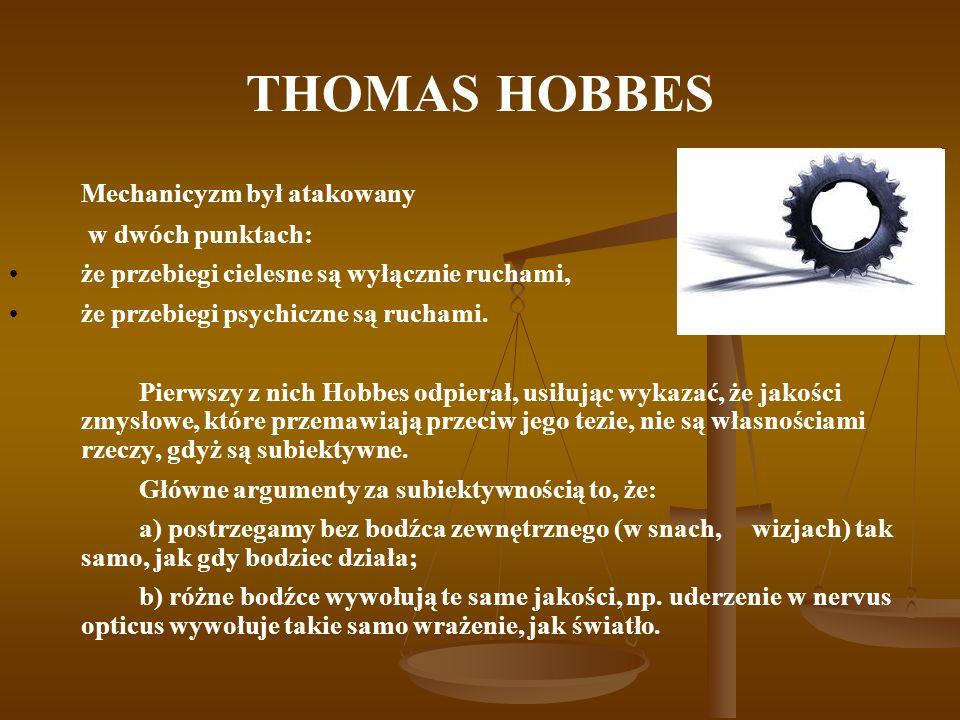 THOMAS HOBBES Mechanicyzm był atakowany w dwóch punktach: że przebiegi cielesne są wyłącznie ruchami, że przebiegi psychiczne są ruchami. Pierwszy z n