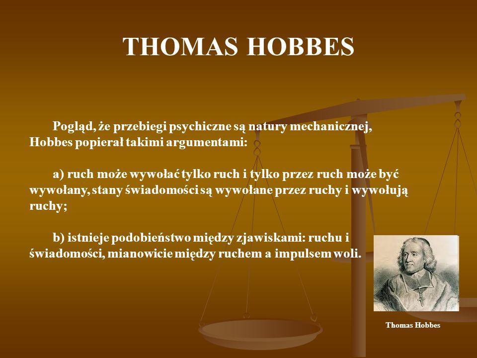 THOMAS HOBBES Pogląd, że przebiegi psychiczne są natury mechanicznej, Hobbes popierał takimi argumentami: a) ruch może wywołać tylko ruch i tylko prze