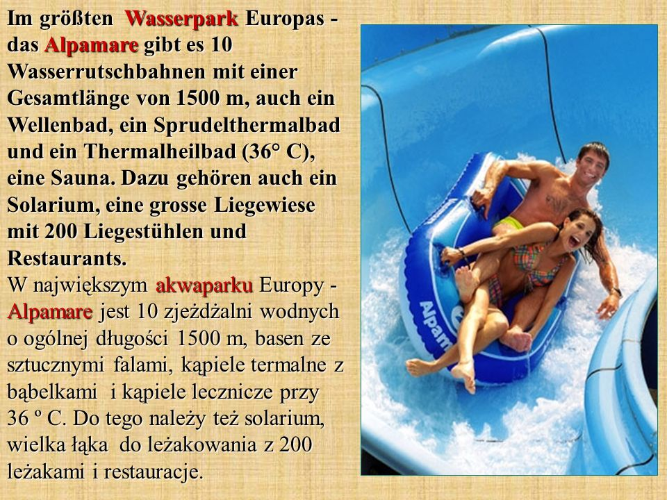 Im größten Wasserpark Europas - das Alpamare gibt es 10 Wasserrutschbahnen mit einer Gesamtlänge von 1500 m, auch ein Wellenbad, ein Sprudelthermalbad und ein Thermalheilbad (36° C), eine Sauna.