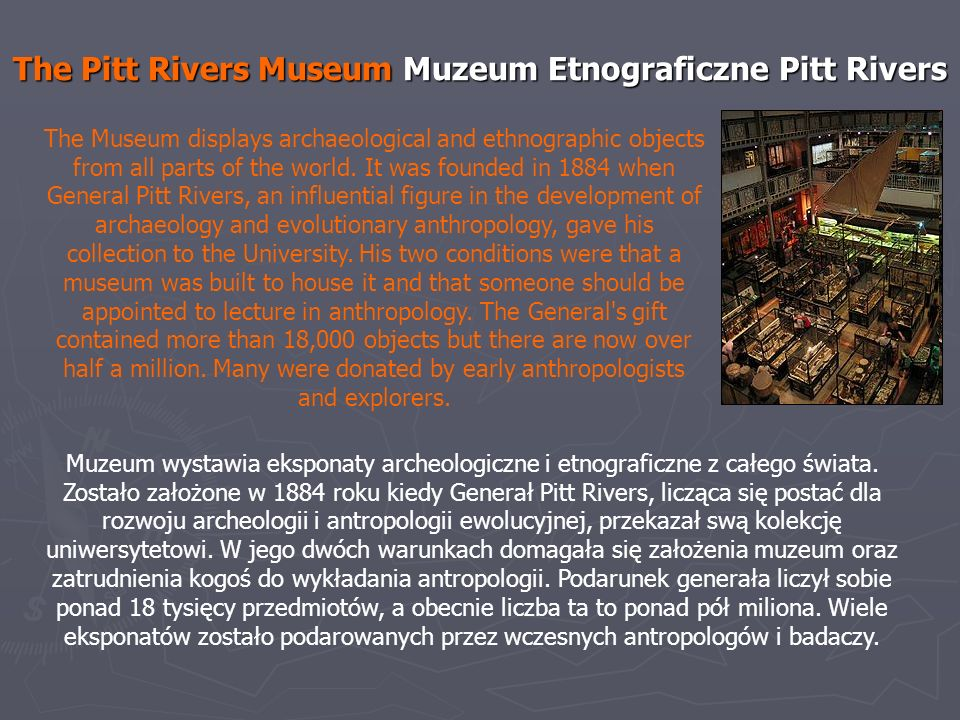 The Pitt Rivers Museum Muzeum Etnograficzne Pitt Rivers The Museum displays archaeological and ethnographic objects from all parts of the world. It wa