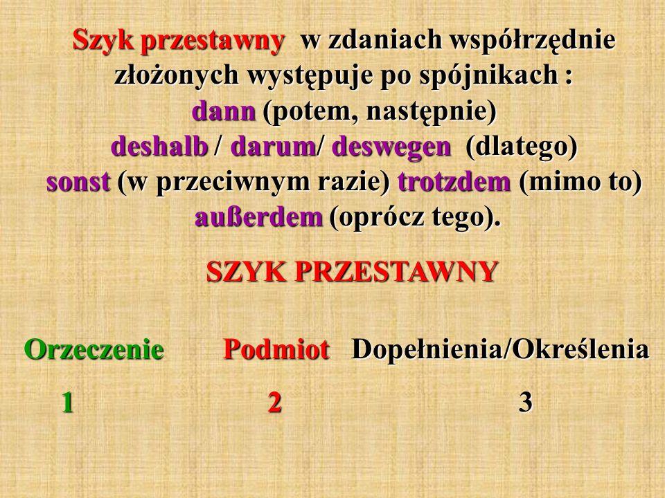 Szyk przestawny w zdaniach współrzędnie złożonych występuje po spójnikach : dann (potem, następnie) deshalb / darum/ deswegen (dlatego) sonst (w przec