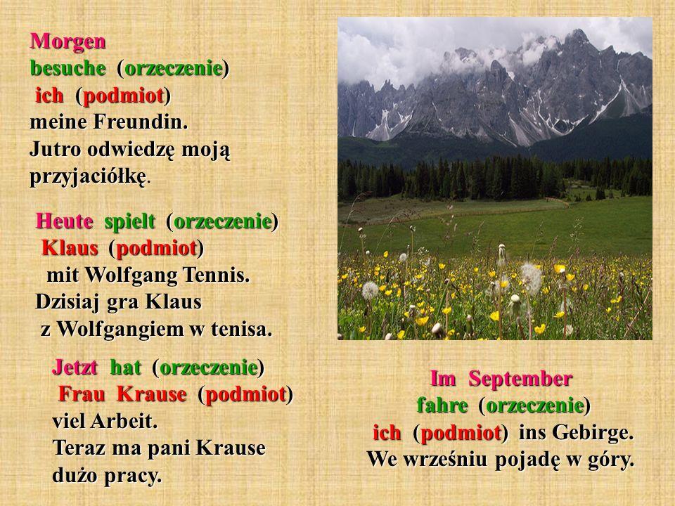 Im September fahre (orzeczenie) ich (podmiot) ins Gebirge. We wrześniu pojadę w góry. Morgen besuche (orzeczenie) ich (podmiot) meine Freundin. Jutro