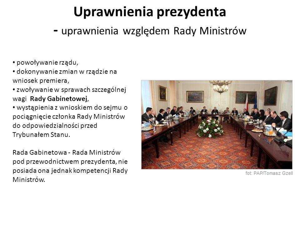 Uprawnienia prezydenta - uprawnienia względem Rady Ministrów powoływanie rządu, dokonywanie zmian w rządzie na wniosek premiera, zwoływanie w sprawach