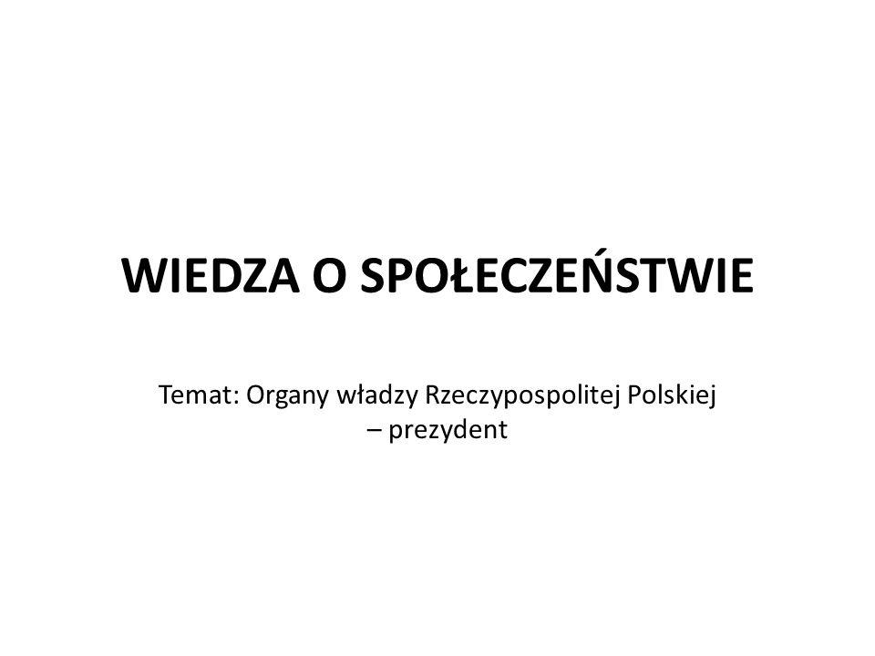 WIEDZA O SPOŁECZEŃSTWIE Temat: Organy władzy Rzeczypospolitej Polskiej – prezydent