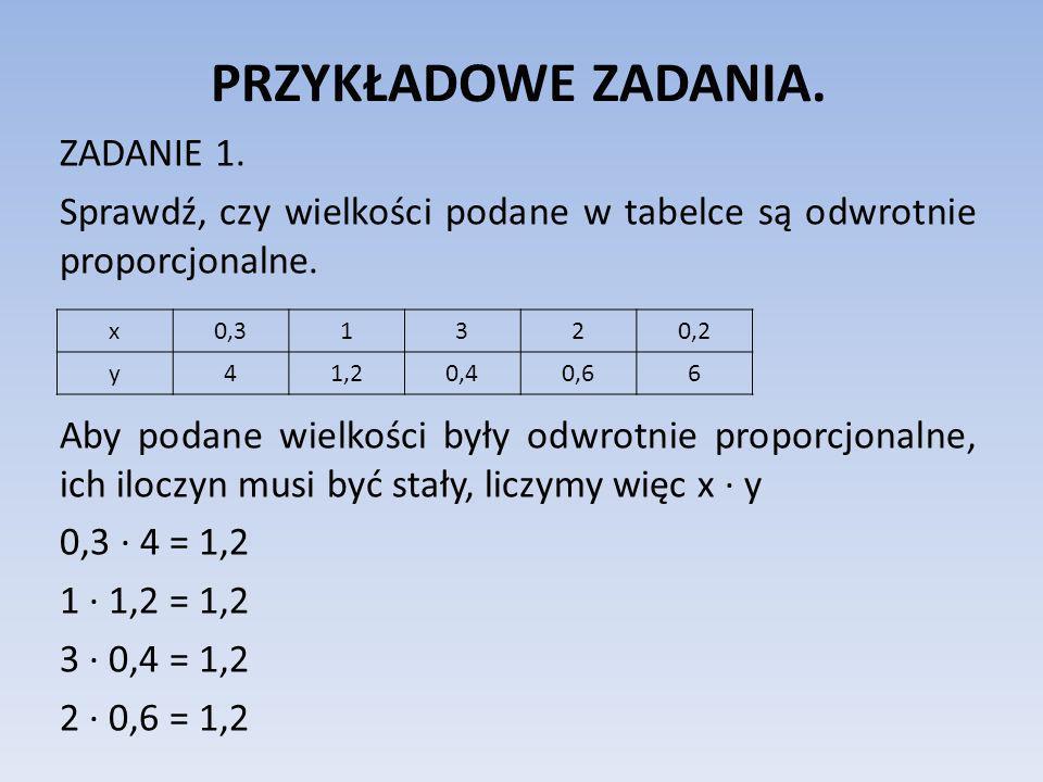 PRZYKŁADOWE ZADANIA. ZADANIE 1. Sprawdź, czy wielkości podane w tabelce są odwrotnie proporcjonalne. Aby podane wielkości były odwrotnie proporcjonaln