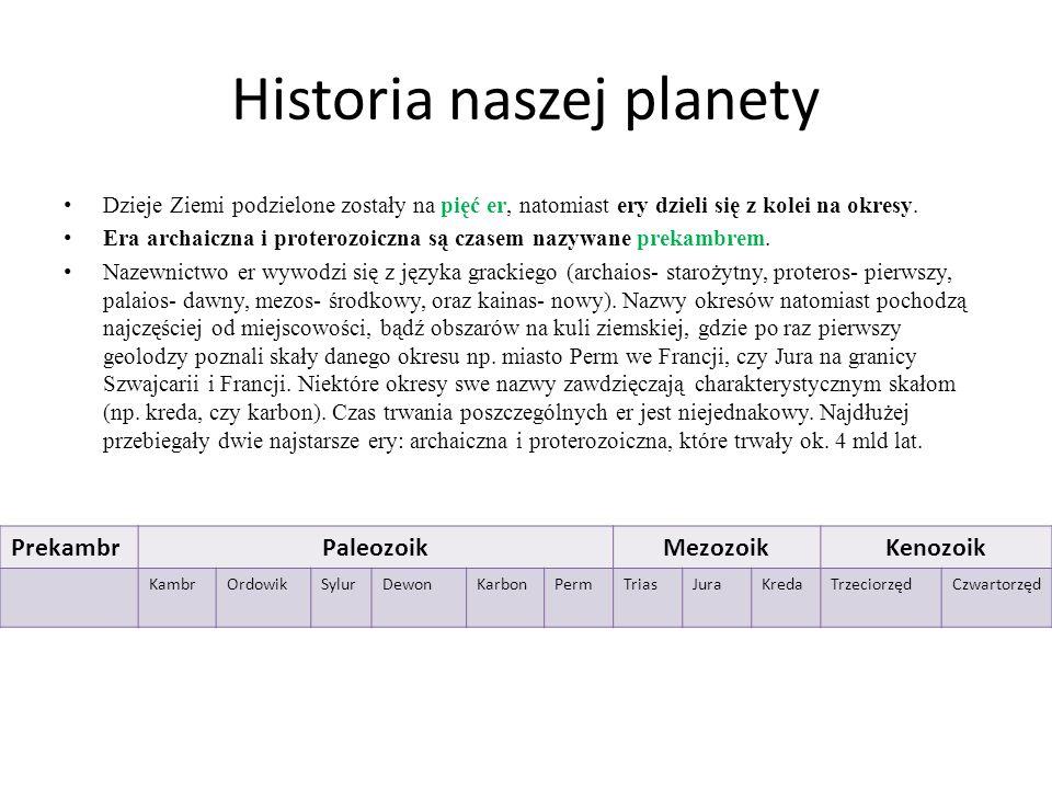 Historia naszej planety Dzieje Ziemi podzielone zostały na pięć er, natomiast ery dzieli się z kolei na okresy. Era archaiczna i proterozoiczna są cza