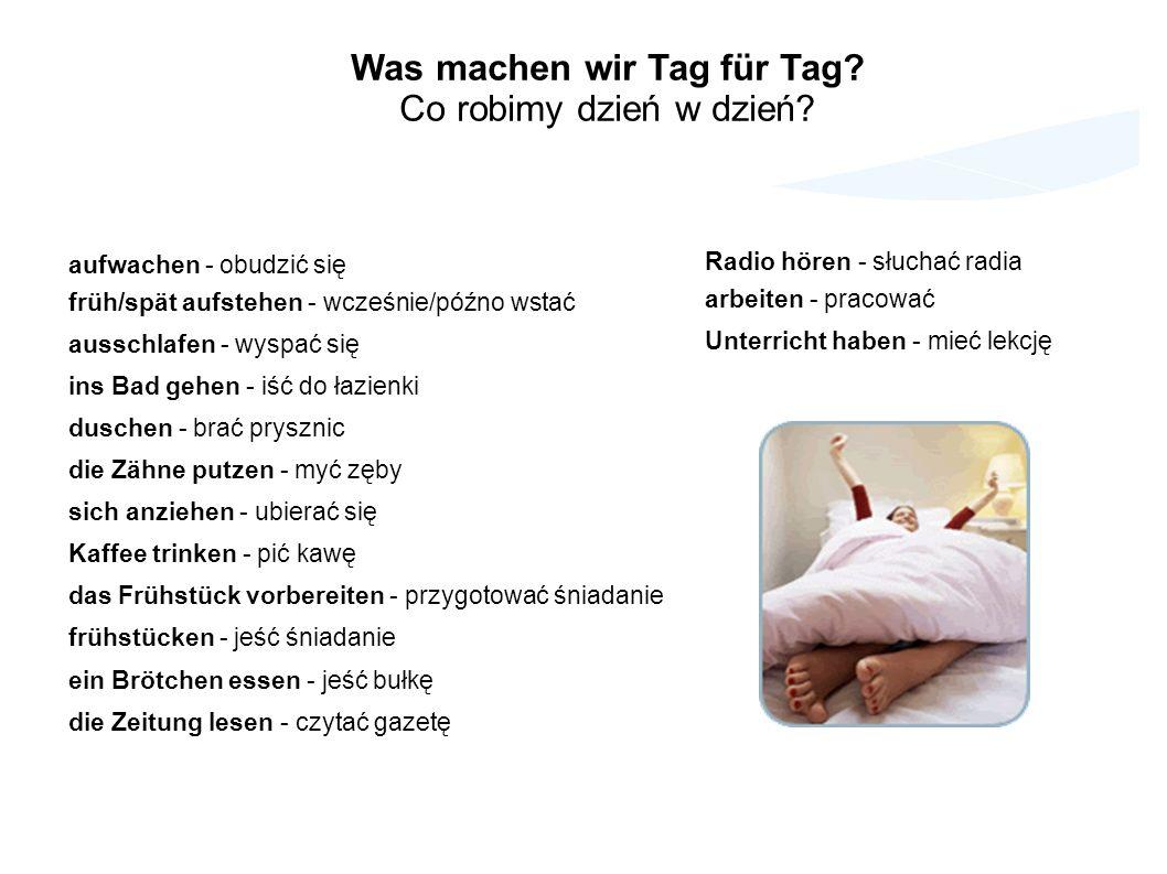 aufwachen - obudzić się früh/spät aufstehen - wcześnie/późno wstać ausschlafen - wyspać się ins Bad gehen - iść do łazienki duschen - brać prysznic die Zähne putzen - myć zęby sich anziehen - ubierać się Kaffee trinken - pić kawę das Frühstück vorbereiten - przygotować śniadanie frühstücken - jeść śniadanie ein Brötchen essen - jeść bułkę die Zeitung lesen - czytać gazetę Was machen wir Tag für Tag.