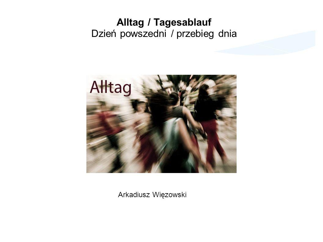 Alltag / Tagesablauf Dzień powszedni / przebieg dnia Arkadiusz Więzowski