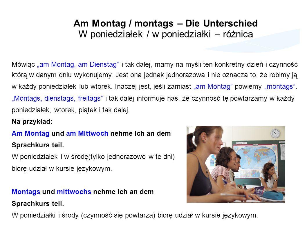 Am Montag / montags – Die Unterschied W poniedziałek / w poniedziałki – różnica Mówiąc am Montag, am Dienstag i tak dalej, mamy na myśli ten konkretny