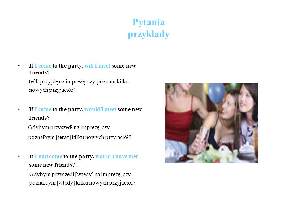 Pytania przykłady If I come to the party, will I meet some new friends.