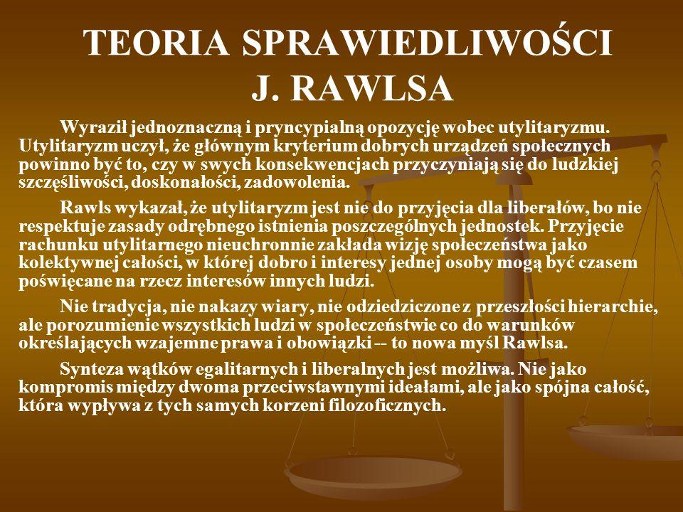 TEORIA SPRAWIEDLIWOŚCI J. RAWLSA Wyraził jednoznaczną i pryncypialną opozycję wobec utylitaryzmu.