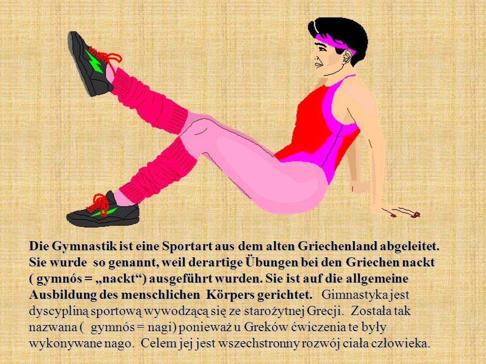 Die Gymnastik ist eine Sportart aus dem alten Griechenland abgeleitet. Sie wurde so genannt, weil derartige Übungen bei den Griechen nackt ( gymnós =