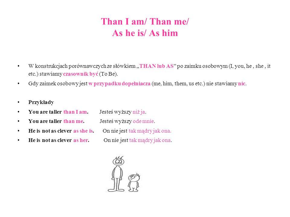 Than I am/ Than me/ As he is/ As him W konstrukcjach porównawczych ze słówkiem THAN lub AS po zaimku osobowym (I, you, he, she, it etc.) stawiamy czas