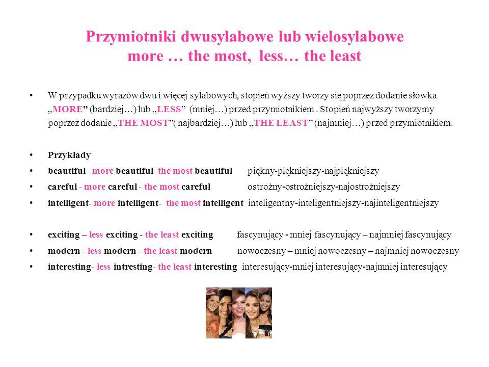 Przymiotniki dwusylabowe lub wielosylabowe more … the most, less… the least W przypadku wyrazów dwu i więcej sylabowych, stopień wyższy tworzy się pop
